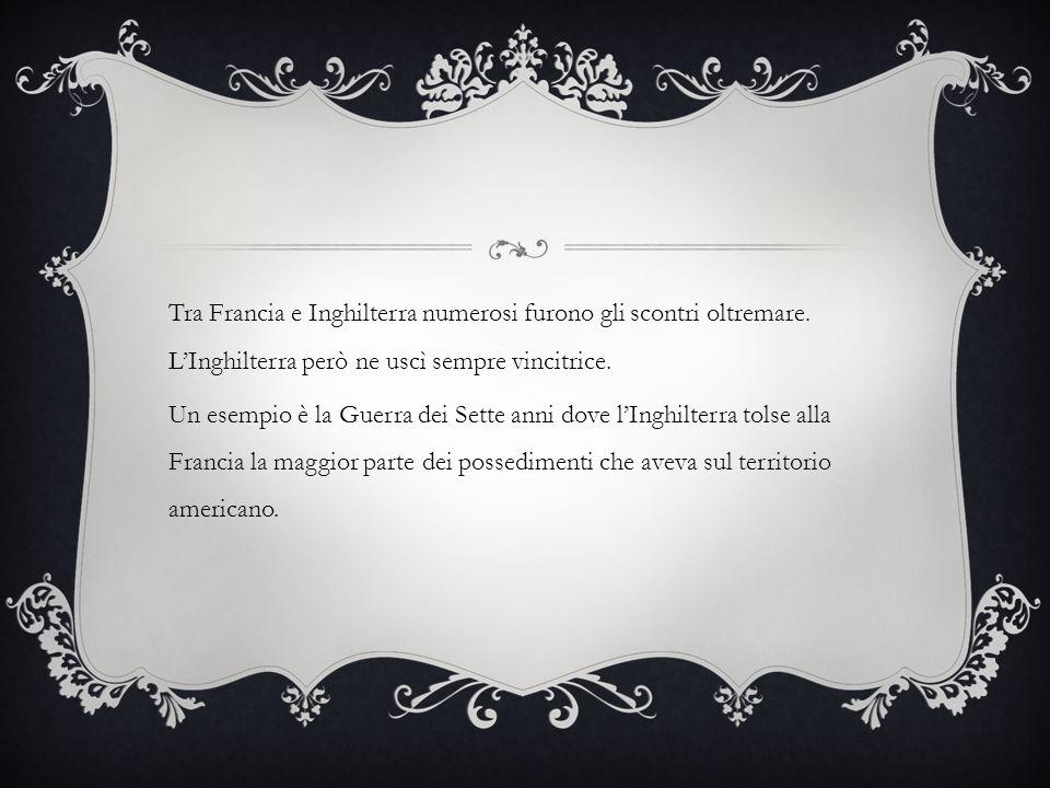 Tra Francia e Inghilterra numerosi furono gli scontri oltremare. LInghilterra però ne uscì sempre vincitrice. Un esempio è la Guerra dei Sette anni do