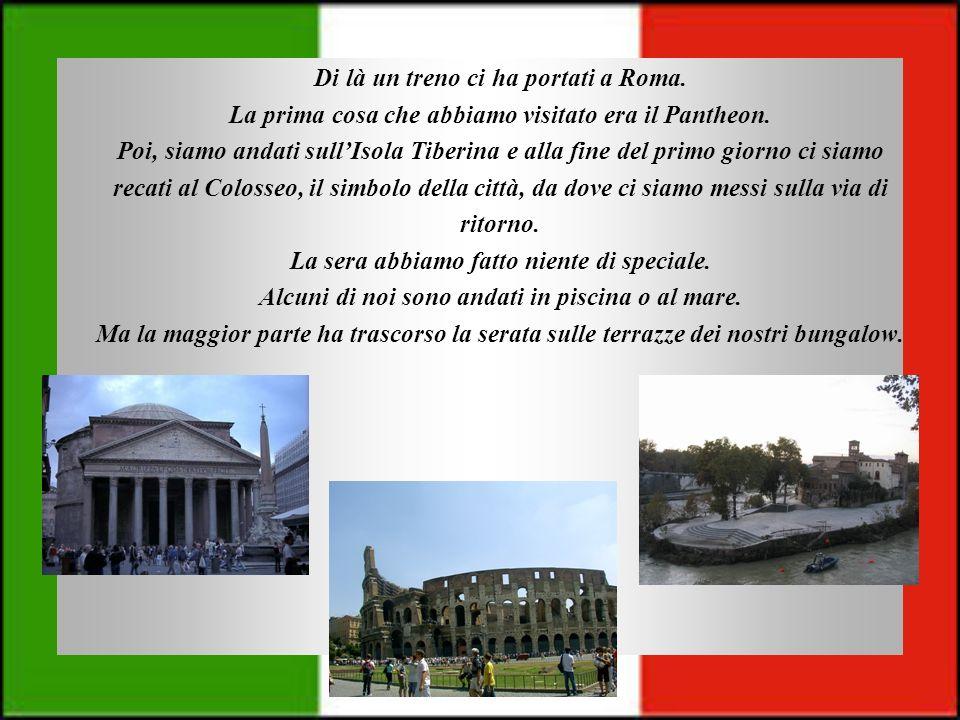 Di là un treno ci ha portati a Roma. La prima cosa che abbiamo visitato era il Pantheon. Poi, siamo andati sullIsola Tiberina e alla fine del primo gi