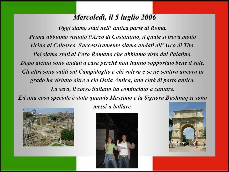 Mercoledì, il 5 luglio 2006 Oggi siamo stati nell antica parte di Roma. Prima abbiamo visitato lArco di Costantino, il quale si trova molto vicino al