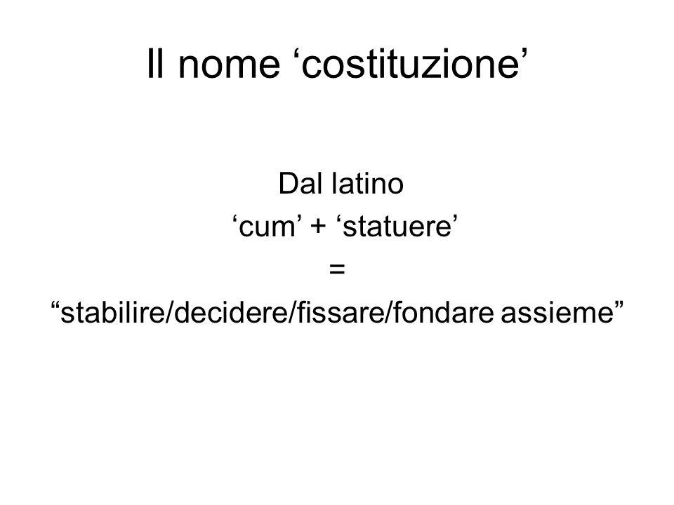Il nome costituzione Dal latino cum + statuere = stabilire/decidere/fissare/fondare assieme