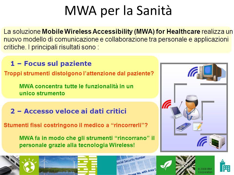 © 2009 IBM Corporation La soluzione Mobile Wireless Accessibility (MWA) for Healthcare realizza un nuovo modello di comunicazione e collaborazione tra personale e applicazioni critiche.