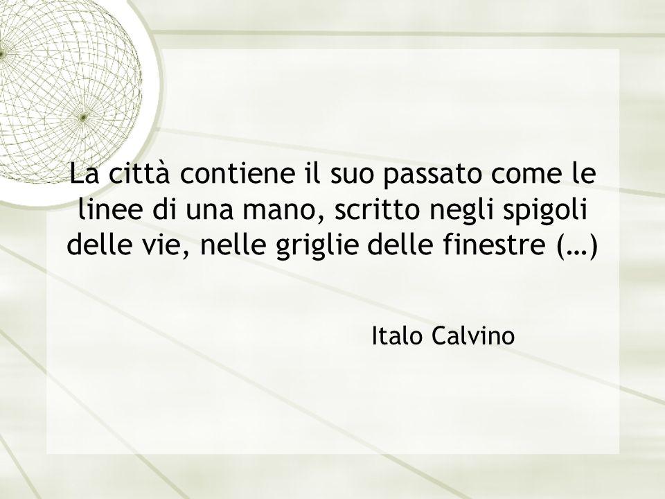 La città contiene il suo passato come le linee di una mano, scritto negli spigoli delle vie, nelle griglie delle finestre (…) Italo Calvino