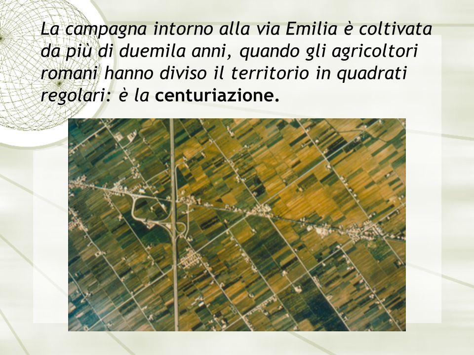 La campagna intorno alla via Emilia è coltivata da più di duemila anni, quando gli agricoltori romani hanno diviso il territorio in quadrati regolari: