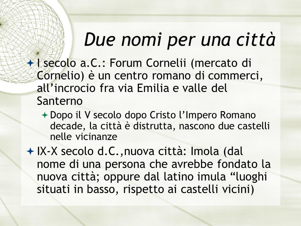 Due nomi per una città I secolo a.C.: Forum Cornelii (mercato di Cornelio) è un centro romano di commerci, allincrocio fra via Emilia e valle del Sant