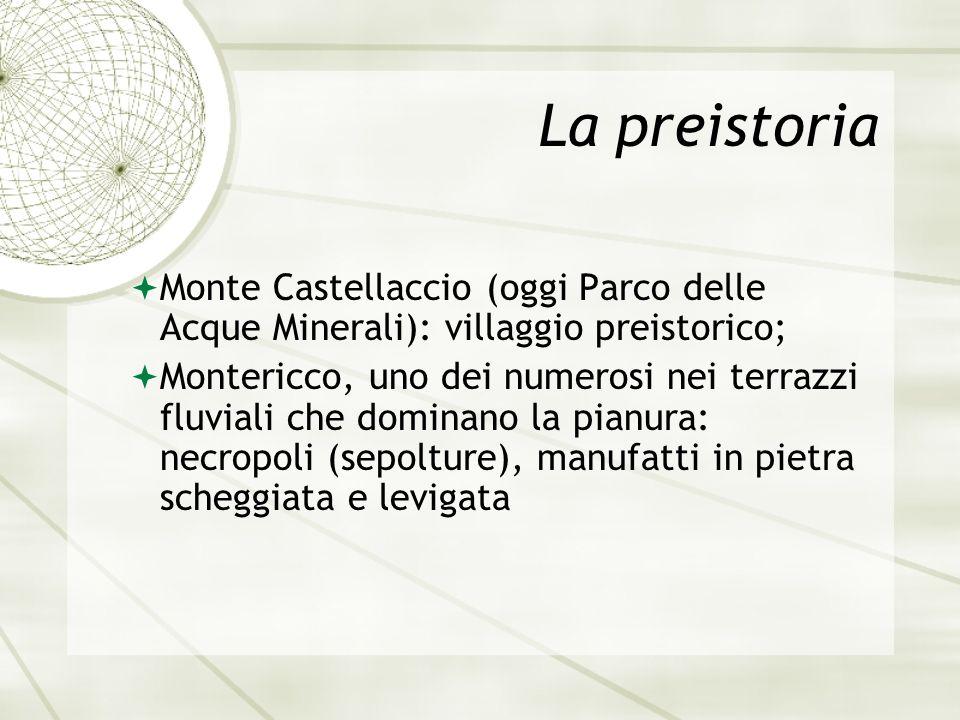 La preistoria Monte Castellaccio (oggi Parco delle Acque Minerali): villaggio preistorico; Montericco, uno dei numerosi nei terrazzi fluviali che dominano la pianura: necropoli (sepolture), manufatti in pietra scheggiata e levigata