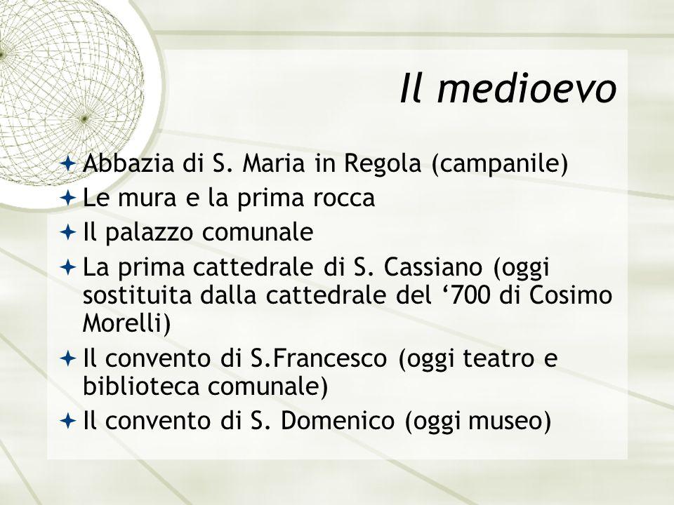Il medioevo Abbazia di S. Maria in Regola (campanile) Le mura e la prima rocca Il palazzo comunale La prima cattedrale di S. Cassiano (oggi sostituita