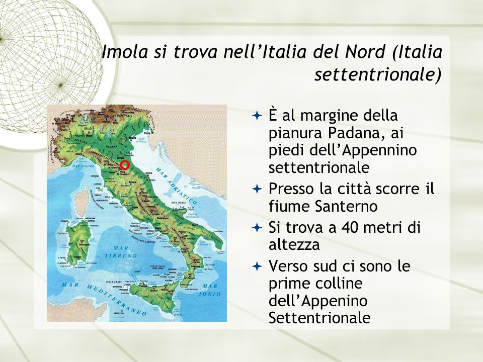 Imola si trova nellItalia del Nord (Italia settentrionale) È al margine della pianura Padana, ai piedi dellAppennino settentrionale Presso la città scorre il fiume Santerno Si trova a 40 metri di altezza Verso sud ci sono le prime colline dellAppenino Settentrionale