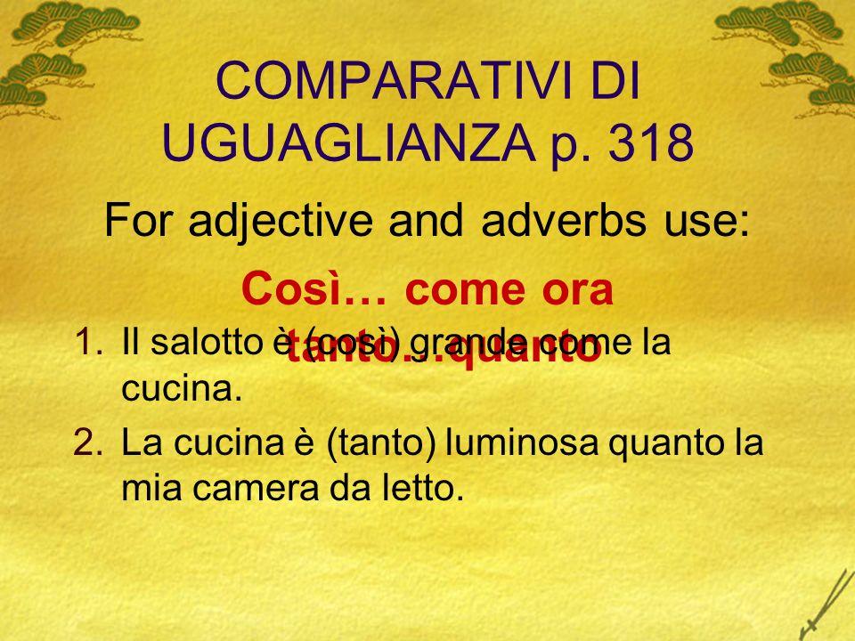 COMPARATIVI DI UGUAGLIANZA p. 318 For adjective and adverbs use: Così… come ora tanto…quanto 1.Il salotto è (così) grande come la cucina. 2.La cucina