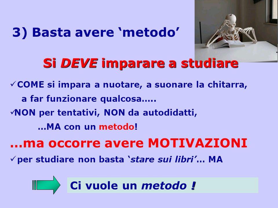 3) Basta avere metodo Si DEVE imparare a studiare COME si impara a nuotare, a suonare la chitarra, a far funzionare qualcosa….. NON per tentativi, NON