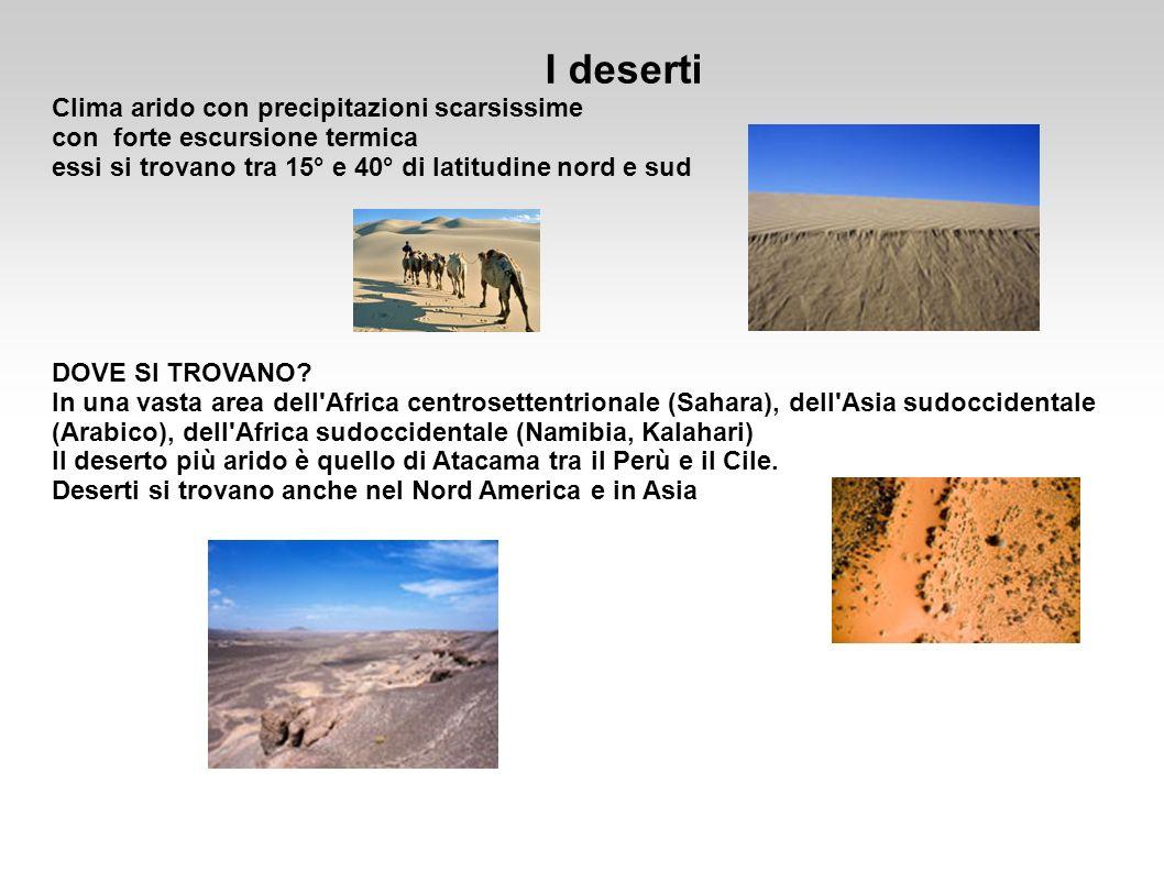 I deserti Clima arido con precipitazioni scarsissime con forte escursione termica essi si trovano tra 15° e 40° di latitudine nord e sud DOVE SI TROVA