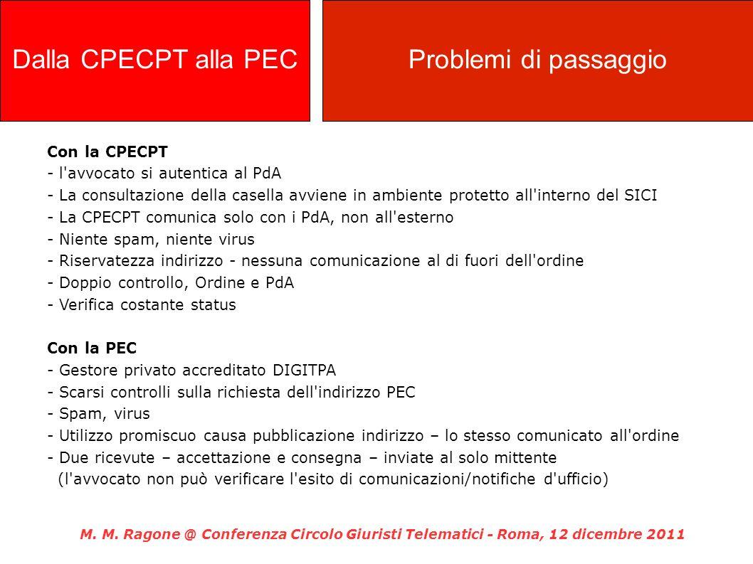 Con la CPECPT - l avvocato si autentica al PdA - La consultazione della casella avviene in ambiente protetto all interno del SICI - La CPECPT comunica solo con i PdA, non all esterno - Niente spam, niente virus - Riservatezza indirizzo - nessuna comunicazione al di fuori dell ordine - Doppio controllo, Ordine e PdA - Verifica costante status Con la PEC - Gestore privato accreditato DIGITPA - Scarsi controlli sulla richiesta dell indirizzo PEC - Spam, virus - Utilizzo promiscuo causa pubblicazione indirizzo – lo stesso comunicato all ordine - Due ricevute – accettazione e consegna – inviate al solo mittente (l avvocato non può verificare l esito di comunicazioni/notifiche d ufficio) M.