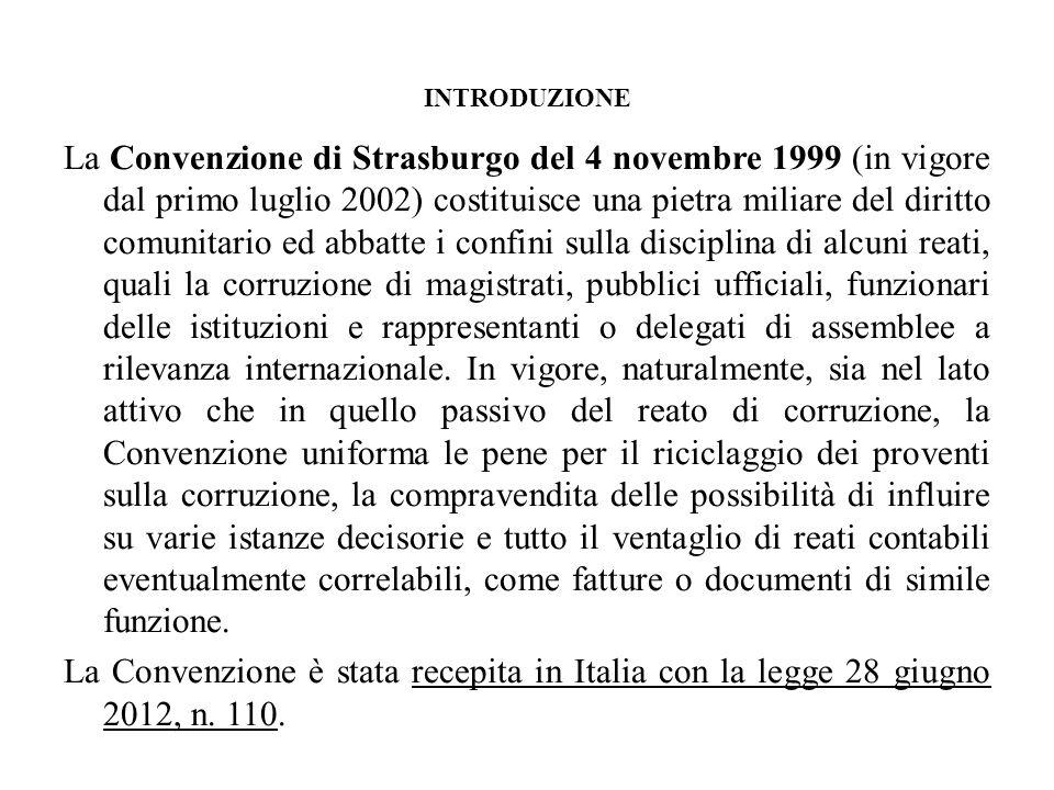 INTRODUZIONE La Convenzione di Strasburgo del 4 novembre 1999 (in vigore dal primo luglio 2002) costituisce una pietra miliare del diritto comunitario ed abbatte i confini sulla disciplina di alcuni reati, quali la corruzione di magistrati, pubblici ufficiali, funzionari delle istituzioni e rappresentanti o delegati di assemblee a rilevanza internazionale.