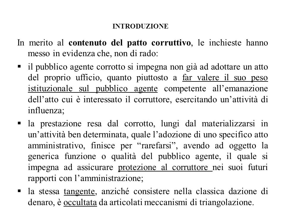 INTRODUZIONE In merito al contenuto del patto corruttivo, le inchieste hanno messo in evidenza che, non di rado: il pubblico agente corrotto si impegn