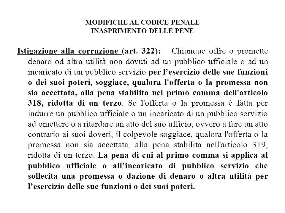 MODIFICHE AL CODICE PENALE INASPRIMENTO DELLE PENE Istigazione alla corruzione (art. 322): Chiunque offre o promette denaro od altra utilità non dovut