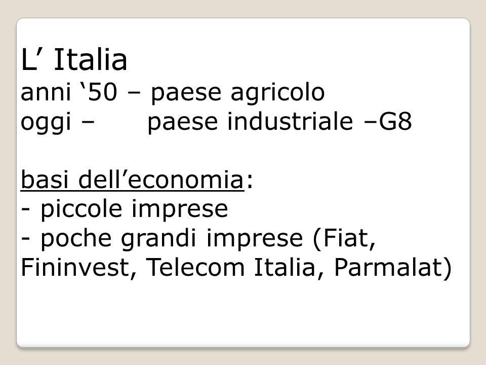 L Italia anni 50 – paese agricolo oggi – paese industriale –G8 basi delleconomia: - piccole imprese - poche grandi imprese (Fiat, Fininvest, Telecom I