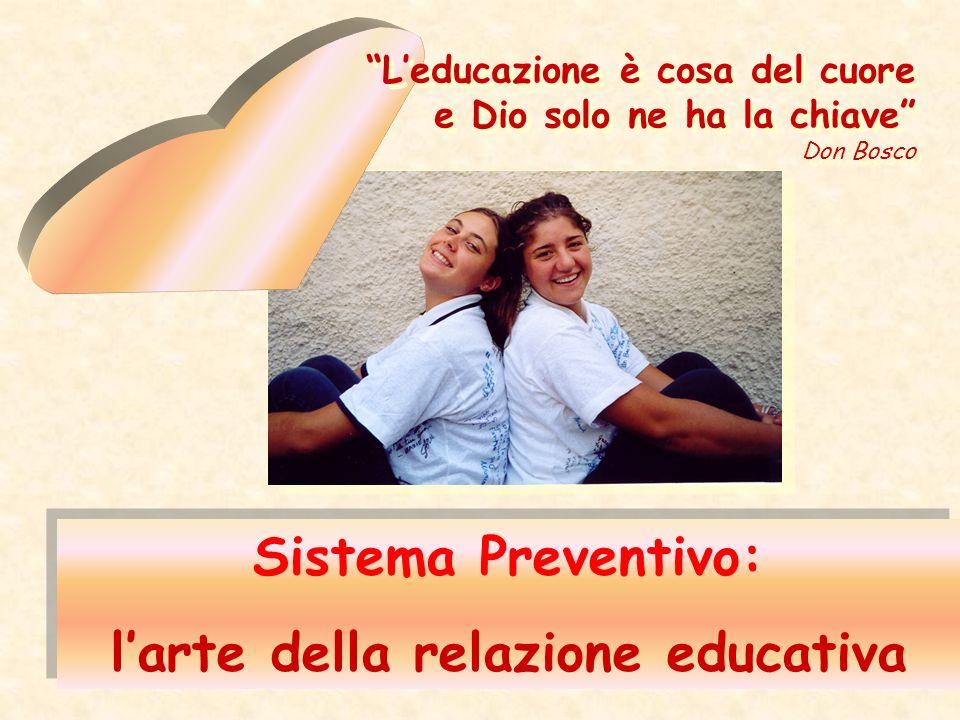 Sistema Preventivo: larte della relazione educativa Sistema Preventivo: larte della relazione educativa Leducazione è cosa del cuore e Dio solo ne ha la chiave Don Bosco Leducazione è cosa del cuore e Dio solo ne ha la chiave Don Bosco