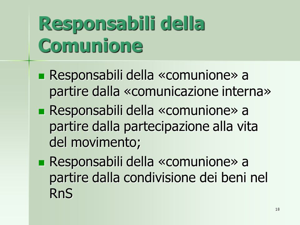 Responsabili della Comunione Responsabili della «comunione» a partire dalla «comunicazione interna» Responsabili della «comunione» a partire dalla «comunicazione interna» Responsabili della «comunione» a partire dalla partecipazione alla vita del movimento; Responsabili della «comunione» a partire dalla partecipazione alla vita del movimento; Responsabili della «comunione» a partire dalla condivisione dei beni nel RnS Responsabili della «comunione» a partire dalla condivisione dei beni nel RnS 18
