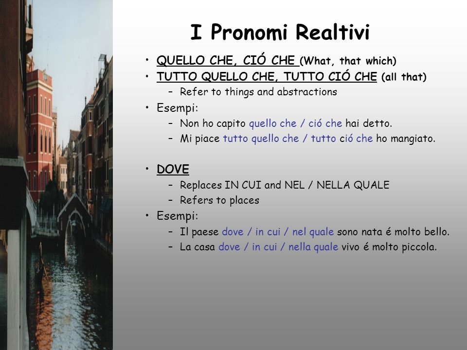 I Pronomi Realtivi QUELLO CHE, CIÓ CHE (What, that which) TUTTO QUELLO CHE, TUTTO CIÓ CHE (all that) –Refer to things and abstractions Esempi: –Non ho