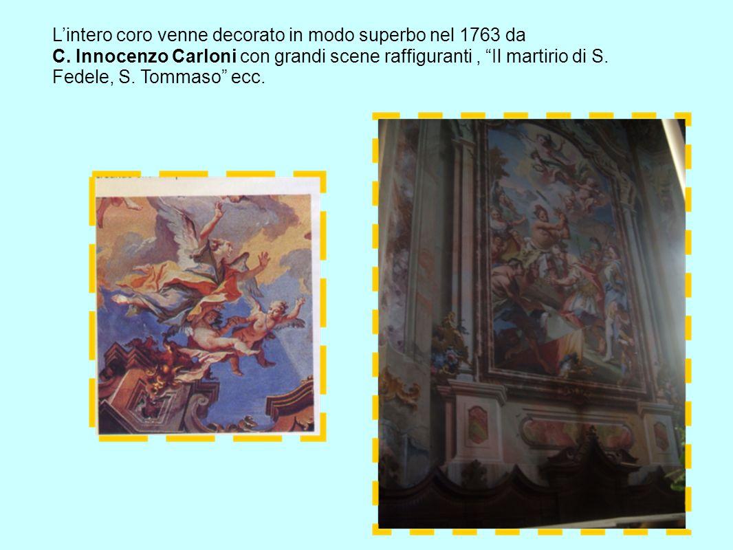 Lintero coro venne decorato in modo superbo nel 1763 da C. Innocenzo Carloni con grandi scene raffiguranti, Il martirio di S. Fedele, S. Tommaso ecc.