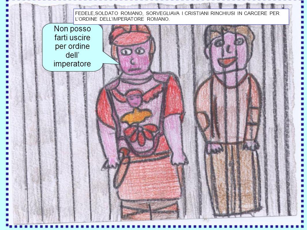 Non posso farti uscire per ordine dell imperatore FEDELE,SOLDATO ROMANO, SORVEGLIAVA I CRISTIANI RINCHIUSI IN CARCERE PER LORDINE DELLIMPERATORE ROMAN