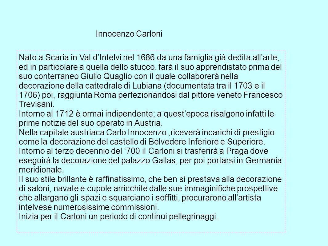 Innocenzo Carloni Nato a Scaria in Val dIntelvi nel 1686 da una famiglia già dedita allarte, ed in particolare a quella dello stucco, farà il suo appr