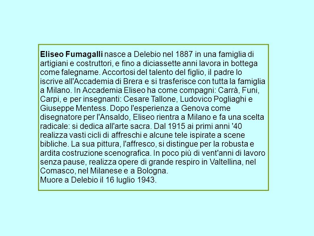 Eliseo Fumagalli nasce a Delebio nel 1887 in una famiglia di artigiani e costruttori, e fino a diciassette anni lavora in bottega come falegname. Acco