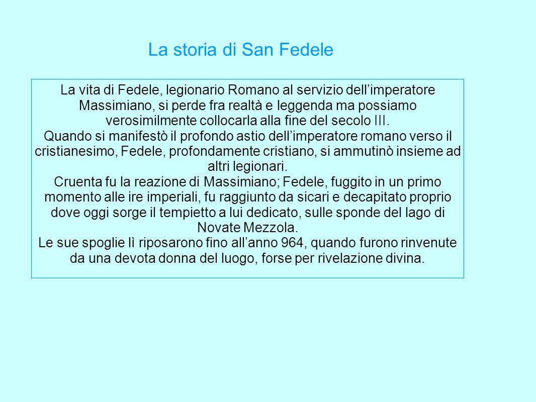 La storia di San Fedele La vita di Fedele, legionario Romano al servizio dellimperatore Massimiano, si perde fra realtà e leggenda ma possiamo verosim