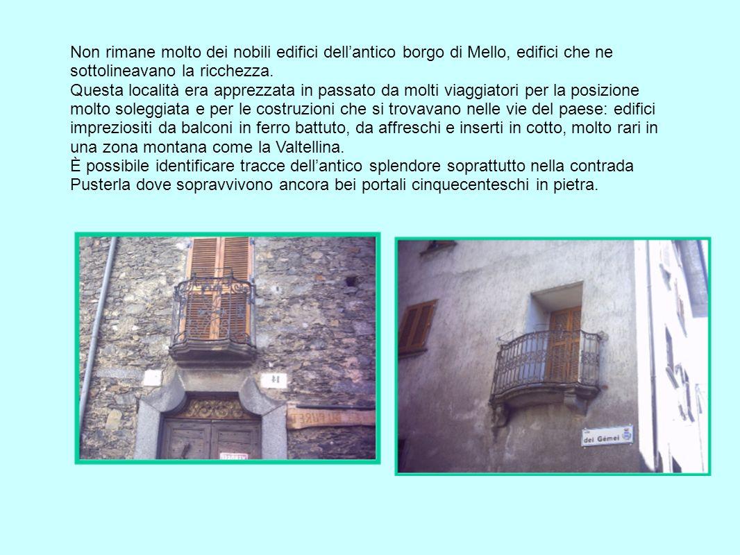 Non rimane molto dei nobili edifici dellantico borgo di Mello, edifici che ne sottolineavano la ricchezza. Questa località era apprezzata in passato d