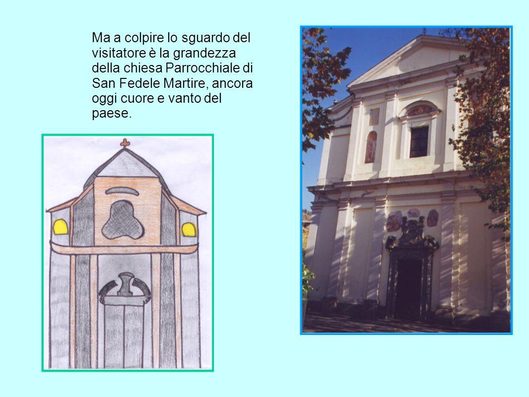 Ma a colpire lo sguardo del visitatore è la grandezza della chiesa Parrocchiale di San Fedele Martire, ancora oggi cuore e vanto del paese.