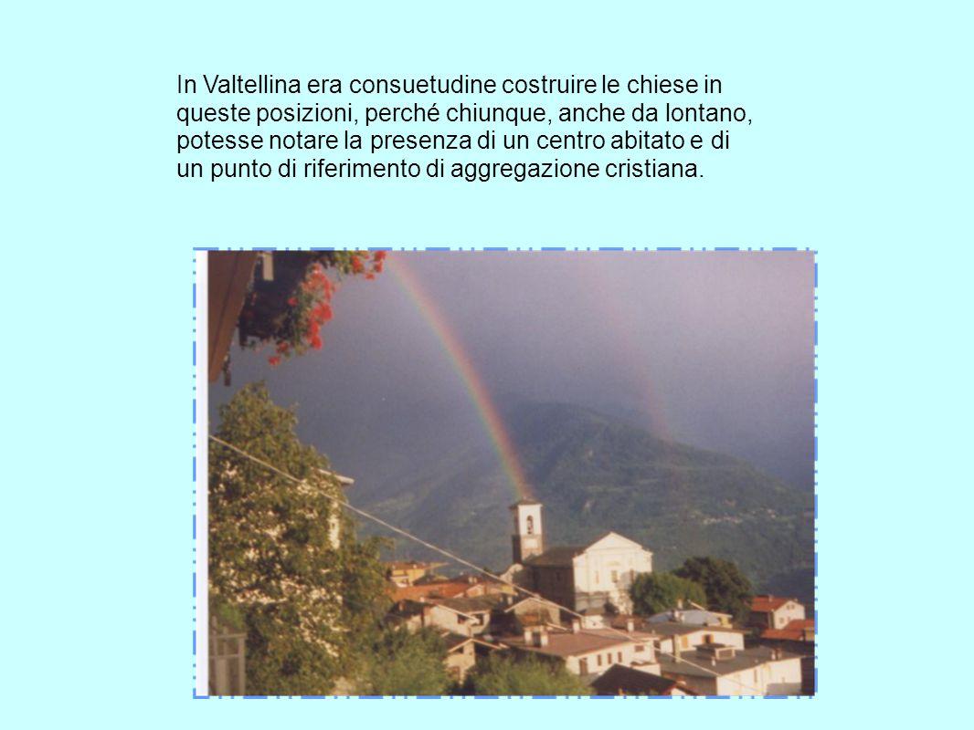 In Valtellina era consuetudine costruire le chiese in queste posizioni, perché chiunque, anche da lontano, potesse notare la presenza di un centro abi