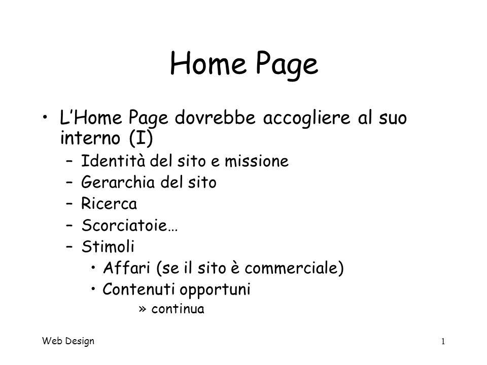 Web Design1 Home Page LHome Page dovrebbe accogliere al suo interno (I) –Identità del sito e missione –Gerarchia del sito –Ricerca –Scorciatoie… –Stimoli Affari (se il sito è commerciale) Contenuti opportuni »continua