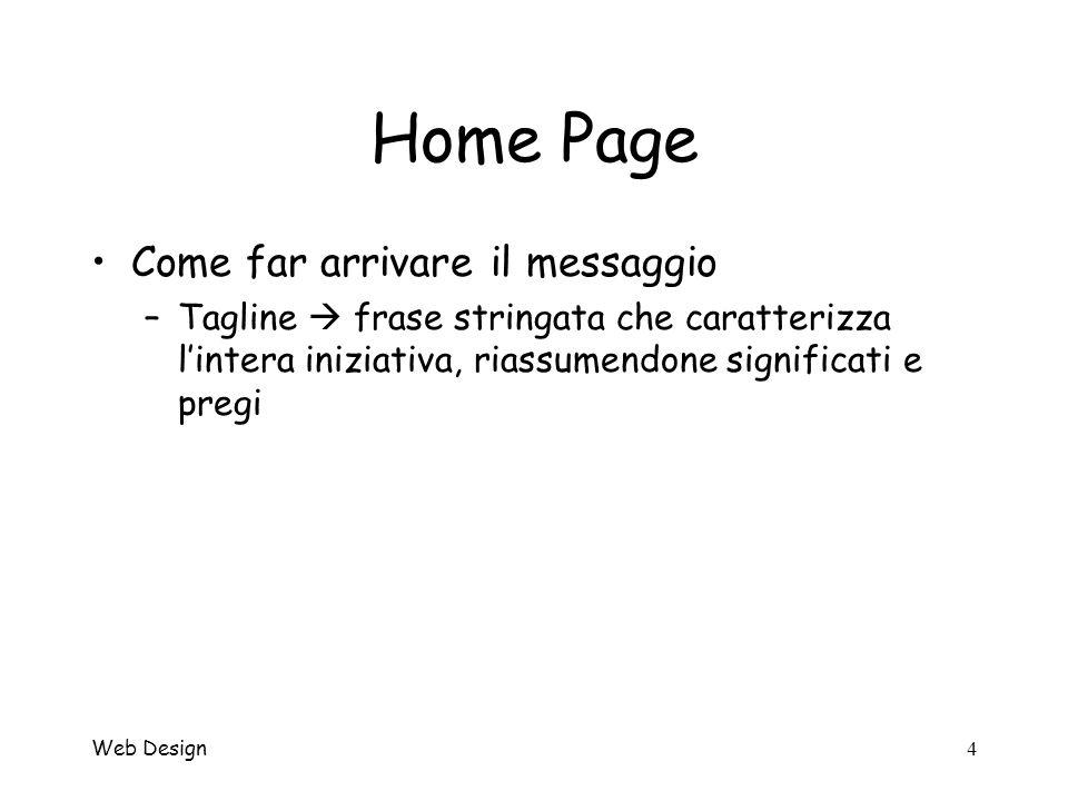 Web Design4 Home Page Come far arrivare il messaggio –Tagline frase stringata che caratterizza lintera iniziativa, riassumendone significati e pregi