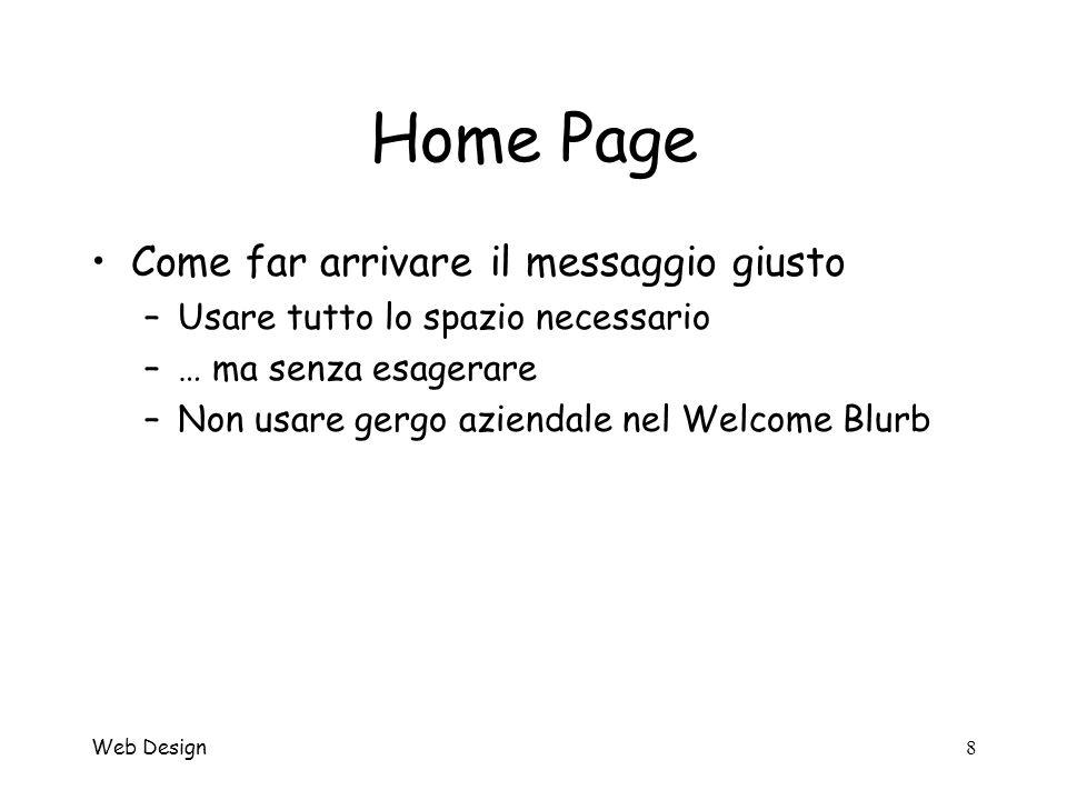Web Design9 Home Page Lhome page è unica… –Da evitare intro e pagine copertina che fanno perdere tempo allutente –Può essere diversa dalle altre Descrizione delle sezioni Diverso orientamento del testo e dei menu Maggior spazio per lindentità