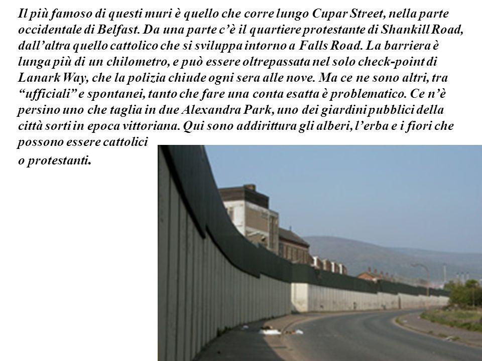 Il più famoso di questi muri è quello che corre lungo Cupar Street, nella parte occidentale di Belfast. Da una parte cè il quartiere protestante di Sh