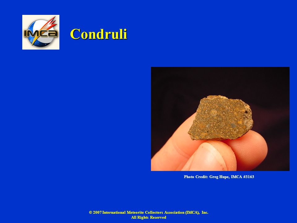 © 2007 International Meteorite Collectors Association (IMCA), Inc. All Rights Reserved Condruli Photo Credit: Greg Hupe, IMCA #3163