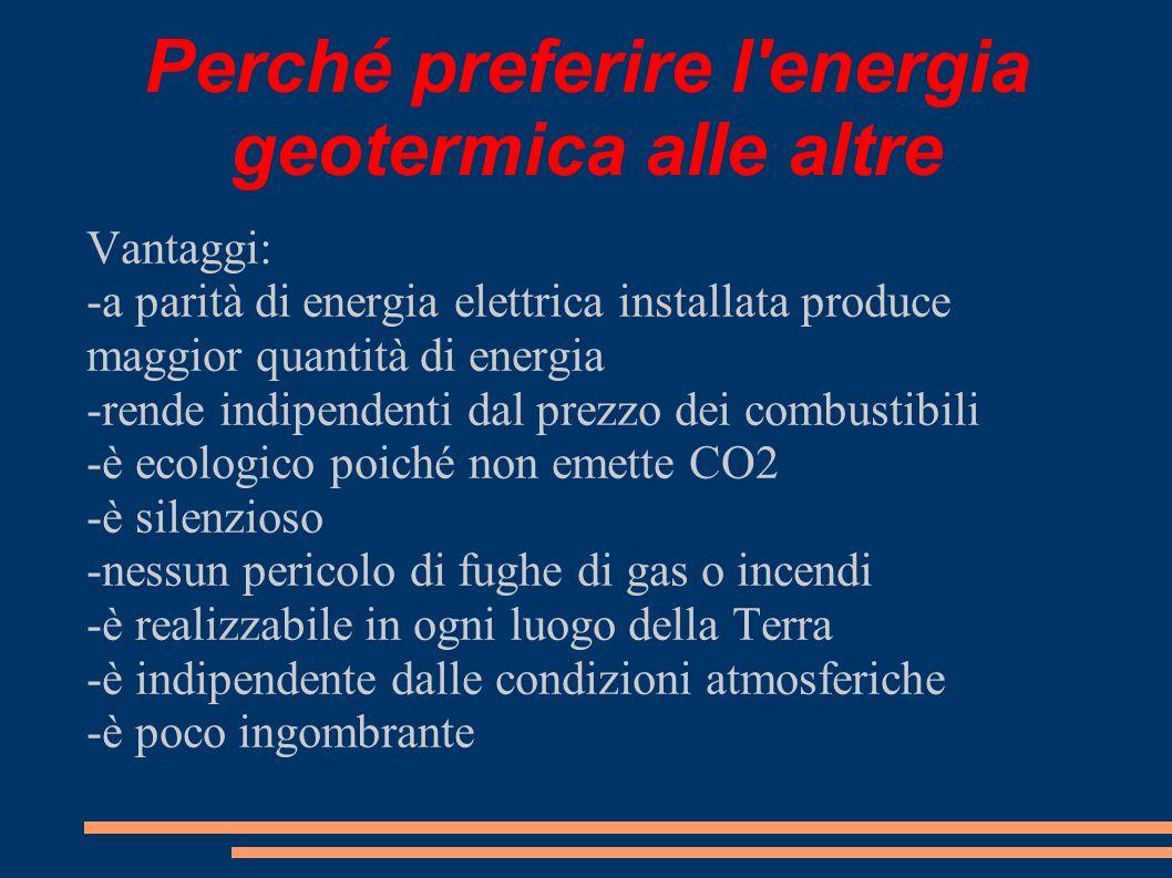 Perché preferire l'energia geotermica alle altre Vantaggi: -a parità di energia elettrica installata produce maggior quantità di energia -rende indipe