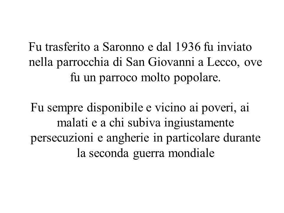 Fu trasferito a Saronno e dal 1936 fu inviato nella parrocchia di San Giovanni a Lecco, ove fu un parroco molto popolare. Fu sempre disponibile e vici