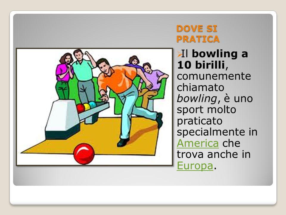 DOVE SI PRATICA Il bowling a 10 birilli, comunemente chiamato bowling, è uno sport molto praticato specialmente in America che trova anche in Europa.