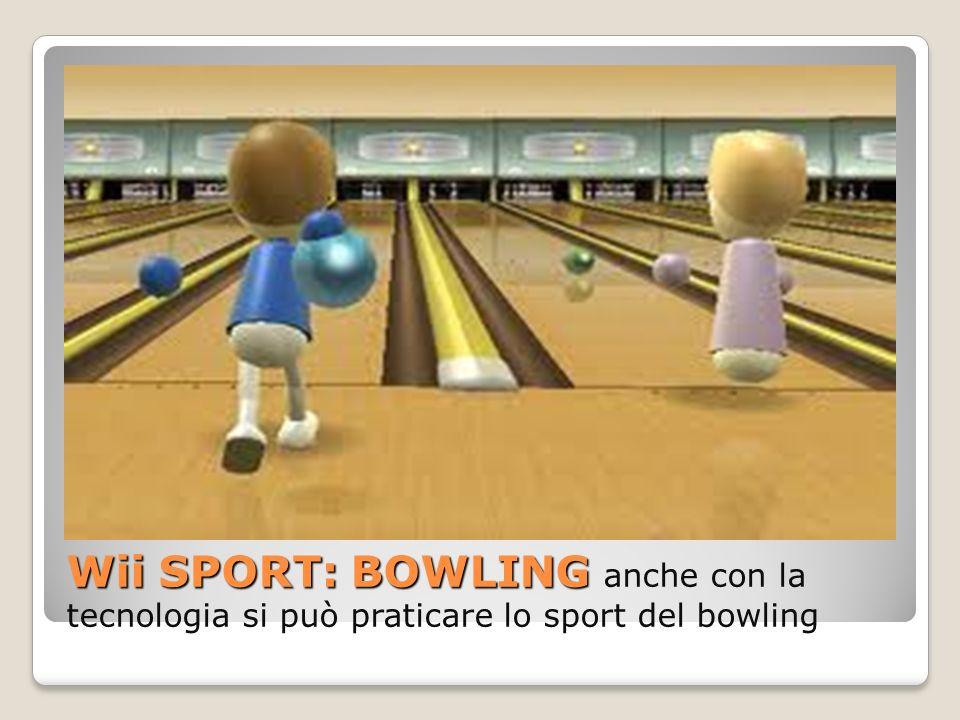 Wii SPORT: BOWLING Wii SPORT: BOWLING anche con la tecnologia si può praticare lo sport del bowling