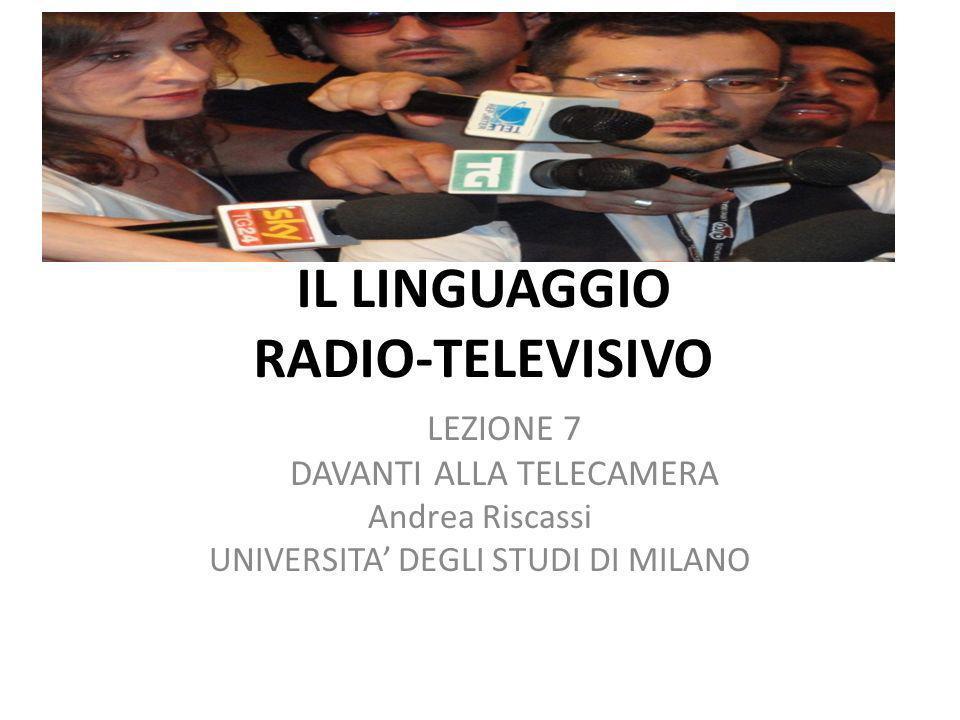 IL LINGUAGGIO RADIO-TELEVISIVO LEZIONE 7 DAVANTI ALLA TELECAMERA Andrea Riscassi UNIVERSITA DEGLI STUDI DI MILANO