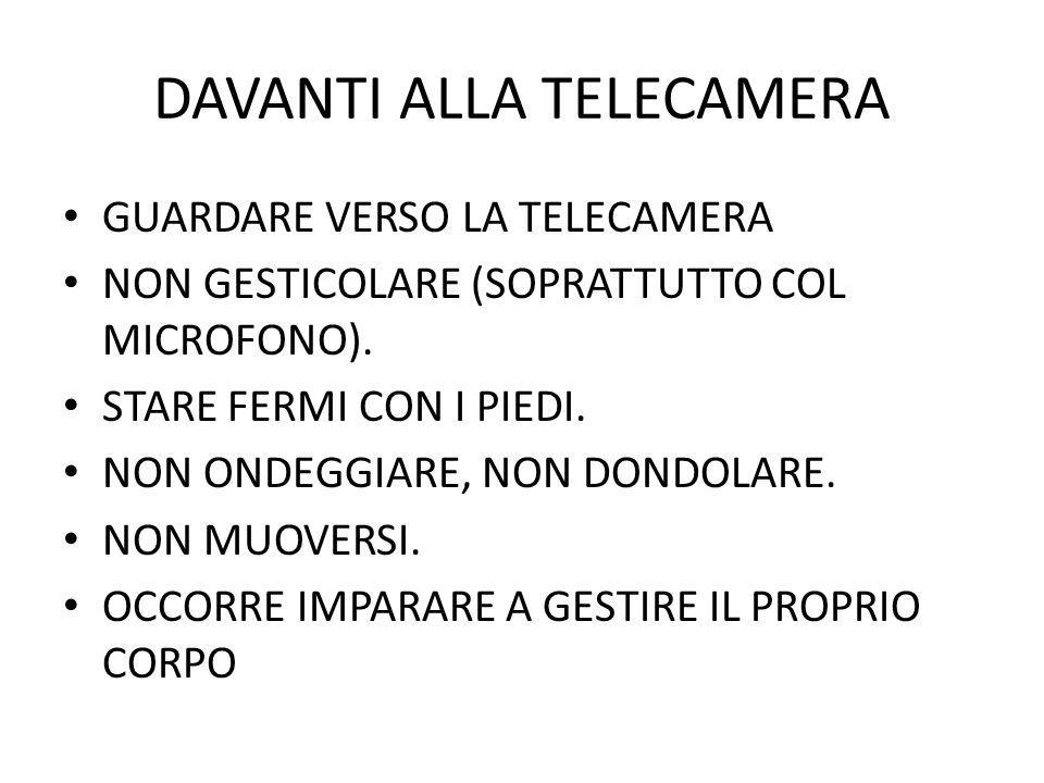 DAVANTI ALLA TELECAMERA GUARDARE VERSO LA TELECAMERA NON GESTICOLARE (SOPRATTUTTO COL MICROFONO). STARE FERMI CON I PIEDI. NON ONDEGGIARE, NON DONDOLA