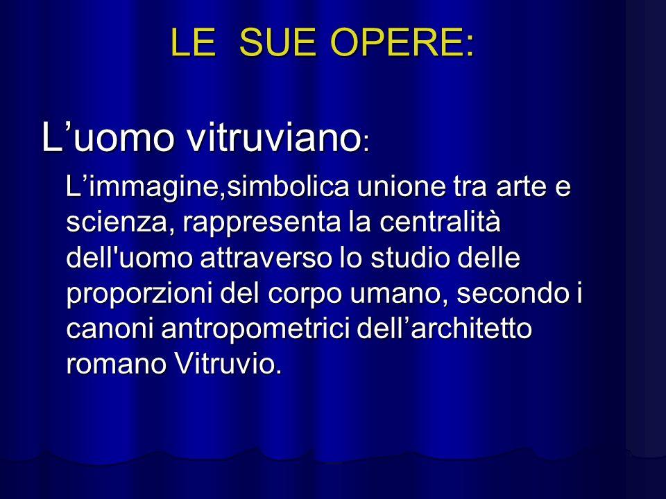 LE SUE OPERE: Luomo vitruviano : Limmagine,simbolica unione tra arte e scienza, rappresenta la centralità dell'uomo attraverso lo studio delle proporz