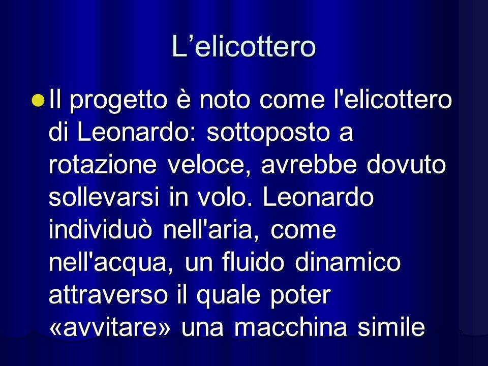 Lelicottero Il progetto è noto come l'elicottero di Leonardo: sottoposto a rotazione veloce, avrebbe dovuto sollevarsi in volo. Leonardo individuò nel