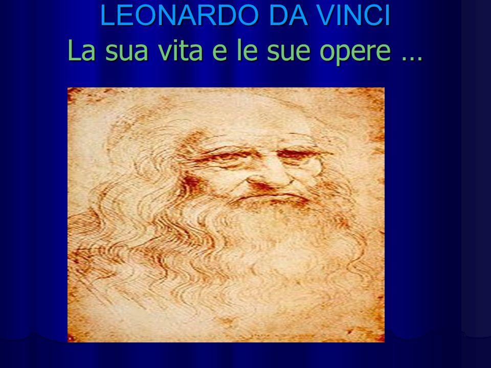 La sua vita … Leonardo da Vinci nasce nel 1452 a Vinci,vicino Firenze dove si trasferisce nel 1460.