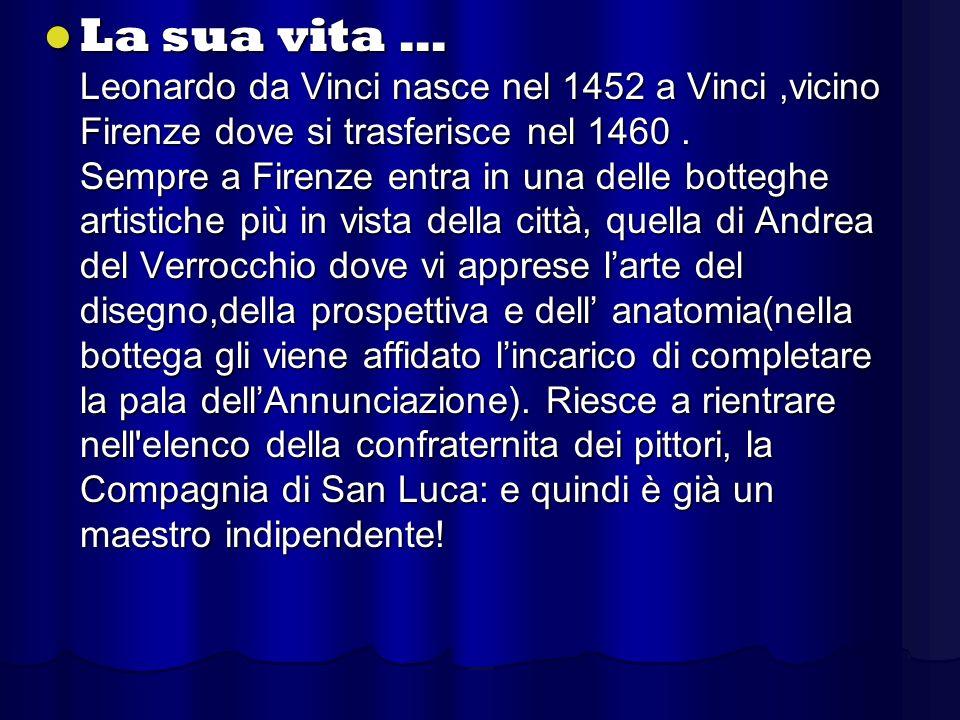 La sua vita … Leonardo da Vinci nasce nel 1452 a Vinci,vicino Firenze dove si trasferisce nel 1460. Sempre a Firenze entra in una delle botteghe artis