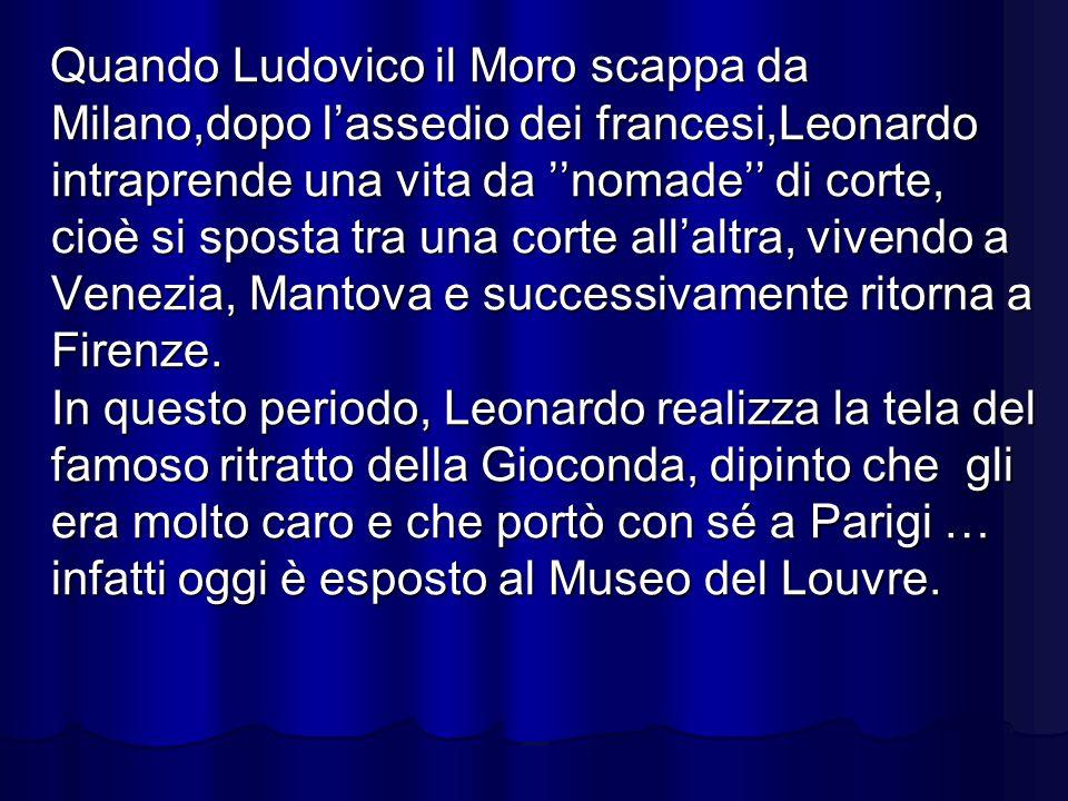 Quando Ludovico il Moro scappa da Milano,dopo lassedio dei francesi,Leonardo intraprende una vita da nomade di corte, cioè si sposta tra una corte all