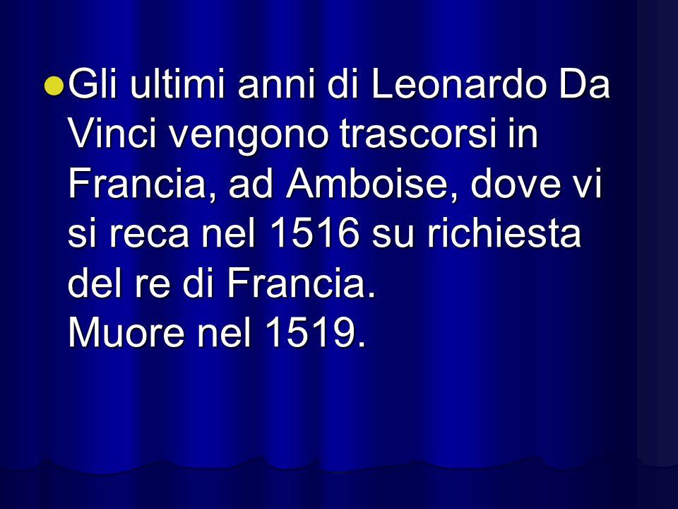Gli ultimi anni di Leonardo Da Vinci vengono trascorsi in Francia, ad Amboise, dove vi si reca nel 1516 su richiesta del re di Francia. Muore nel 1519