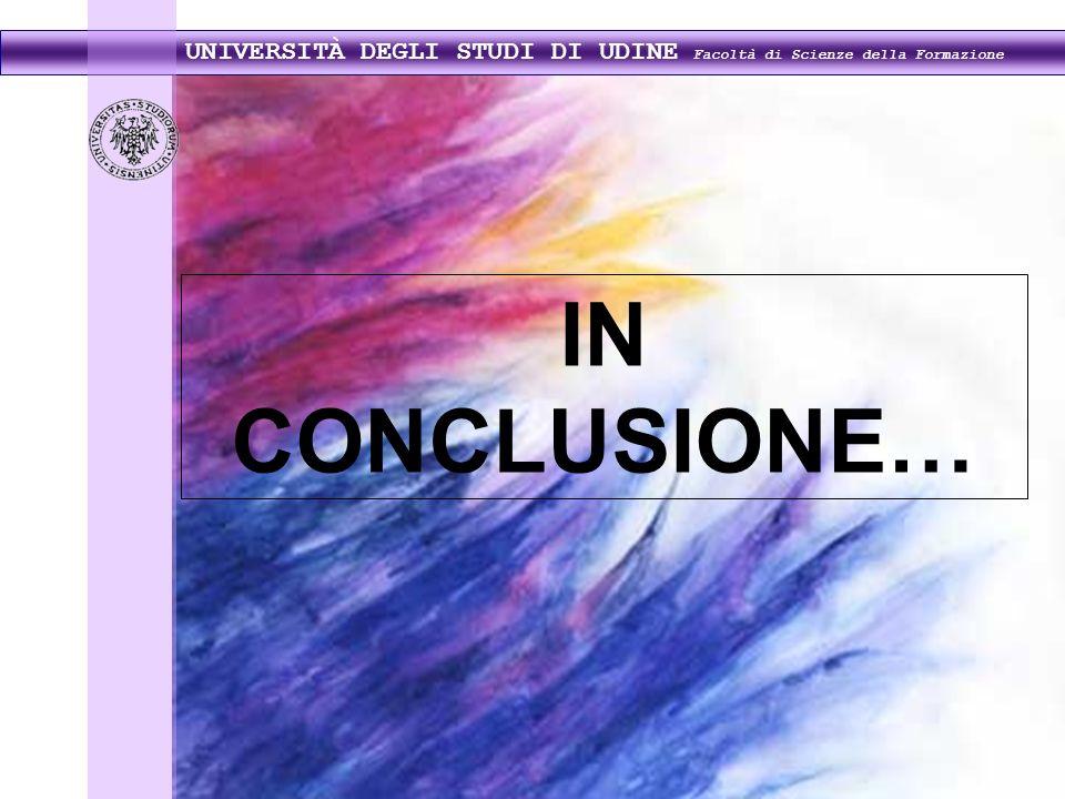 UNIVERSITÀ DEGLI STUDI DI UDINE Facoltà di Scienze della Formazione IN CONCLUSIONE…