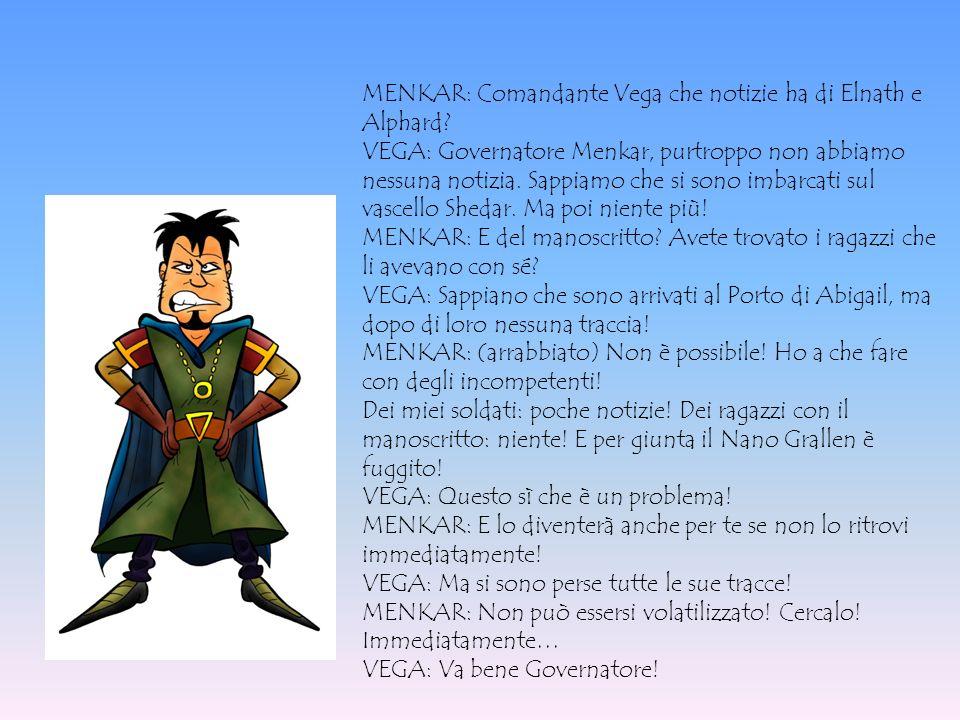 MENKAR: Comandante Vega che notizie ha di Elnath e Alphard? VEGA: Governatore Menkar, purtroppo non abbiamo nessuna notizia. Sappiamo che si sono imba