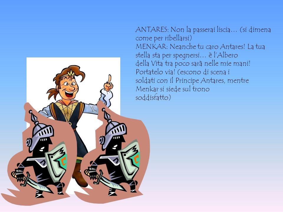 ANTARES: Non la passerai liscia… (si dimena come per ribellarsi) MENKAR: Neanche tu caro Antares! La tua stella sta per spegnersi… è lAlbero della Vit